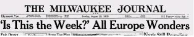 "Milwaukee Journal Headline, 20 Aug 1939:  ""Is This the Week?""  All Europe Wonders"